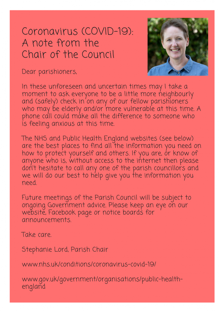 An image of a statement from the Parish Clerk. It reads as follows. Coronavirus (COVID-19): A note from the Chair of the Council  Dear parishioners,  In these unforeseen and uncertain times may I take a moment to ask everyone to be a little more neighbourly and (safely) check in on any of our fellow parishioners who may be elderly and/or more vulnerable at this time. A phone call could make all the difference to someone who is feeling anxious at this time.  The NHS and Public Health England websites (see below) are the best places to find all the information you need on how to protect yourself and others. If you are, or know of anyone who is, without access to the internet then please don't hesitate to call any one of the parish councillors and we will do our best to help give you the information you need.  Future meetings of the Parish Council will be subject to ongoing Government advice. Please keep an eye on our website, Facebook page or notice boards for announcements.  Take care.  Stephanie Lord, Parish Chair  www.nhs.uk/conditions/coronavirus-covid-19/  www.gov.uk/government/organisations/public-health-england